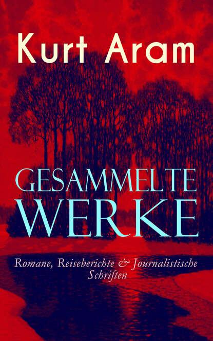 ferdinand kürnberger gesammelte schriften Kurt Aram Gesammelte Werke: Romane, Reiseberichte & Journalistische Schriften