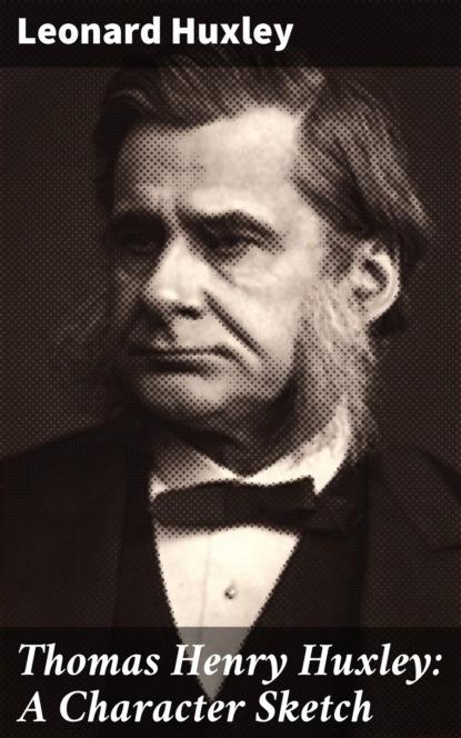 Leonard Huxley Thomas Henry Huxley: A Character Sketch