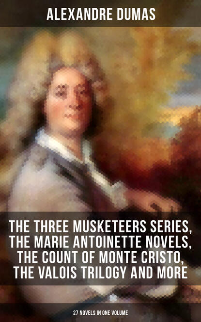 Александр Дюма ALEXANDRE DUMAS: The Three Musketeers Series, The Marie Antoinette Novels, The Count of Monte Cristo, The Valois Trilogy and more (27 Novels in One Volume) dumas alexandre three musketeers cd