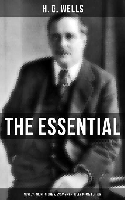 H. G. Wells THE ESSENTIAL H. G. WELLS: Novels, Short Stories, Essays & Articles in One Edition h g wells the world set free