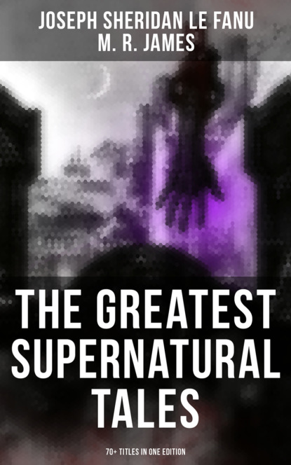 M. R. James The Greatest Supernatural Tales of Sheridan Le Fanu (70+ Titles in One Edition) m r james the complete ghost stories of m r james vol 3 unabridged