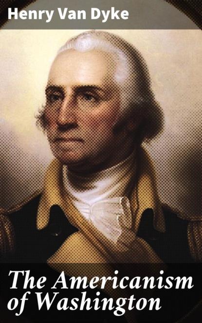 Фото - Henry Van Dyke The Americanism of Washington henry van dyke the house of rimmon