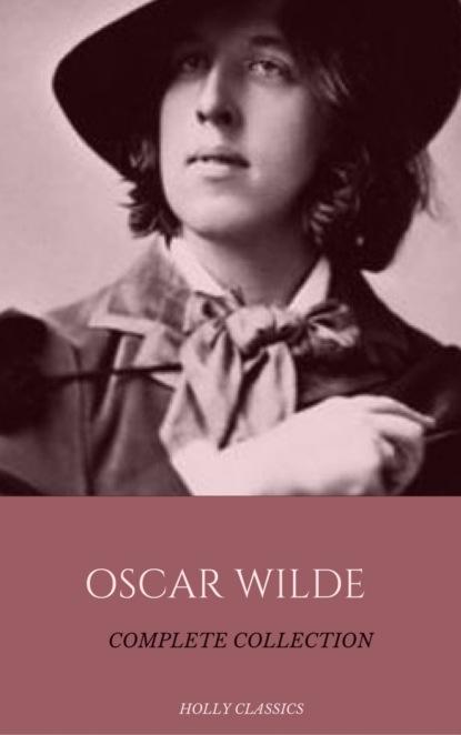 оскар уайльд oscar wilde the complete collection Оскар Уайльд Oscar Wilde: The Truly Complete Collection (Holly Classics)