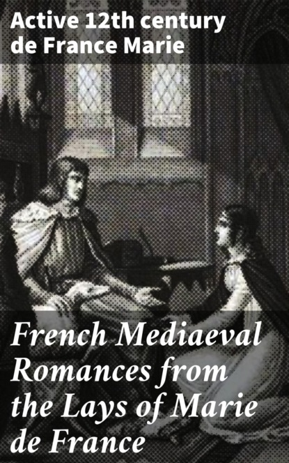 active 12th century de France Marie French Mediaeval Romances from the Lays of Marie de France active 12th century de france marie french mediaeval romances from the lays of marie de france