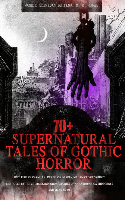 M. R. James 70+ SUPERNATURAL TALES OF GOTHIC HORROR: Uncle Silas, Carmilla, In a Glass Darkly, Madam Crowl's Ghost, The House by the Churchyard, Ghost Stories of an Antiquary, A Thin Ghost and Many More m r james the complete ghost stories of m r james vol 3 unabridged