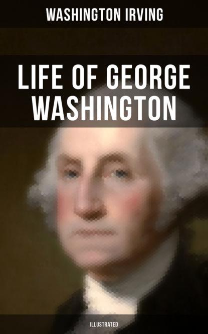 Washington Irving LIFE OF GEORGE WASHINGTON (Illustrated) недорого