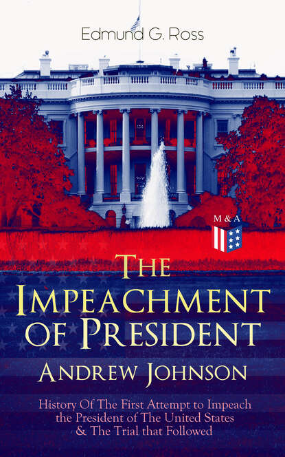 Edmund G. Ross The Impeachment of President Andrew Johnson – History Of The First Attempt to Impeach the President of The United States & The Trial that Followed impeach