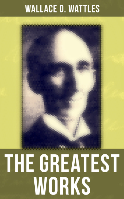 Фото - Wallace D. Wattles The Greatest Works of Wallace D. Wattles helen wilmans a home course in mental science