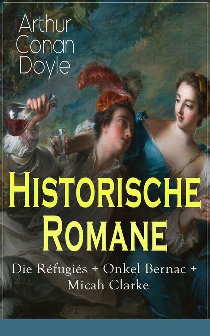 Arthur Conan Doyle Historische Romane: Die Réfugiés + Onkel Bernac + Micah Clarke doyle a micah clarke ii isbn 9785521071418