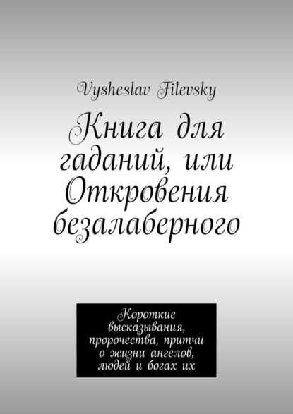 Фото - Vysheslav Filevsky Книга для гаданий, или Откровения безалаберного. Короткие высказывания, пророчества, притчи о жизни ангелов, людей и богах их vysheslav filevsky дурачок или эротический сон вавгустовскуюночь
