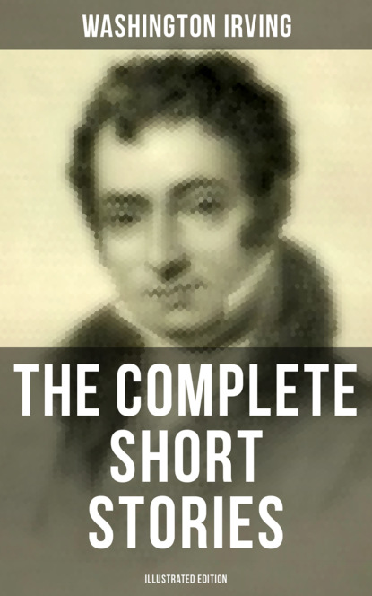 Вашингтон Ирвинг The Complete Short Stories of Washington Irving (Illustrated Edition) вашингтон ирвинг the complete works of washington irving short stories plays historical works poetry and autobiographical writings illustrated