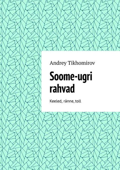 Andrey Tikhomirov Soome-ugri rahvad. Keeled, ränne,toll