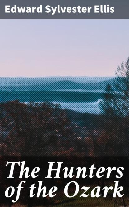 Фото - Edward Sylvester Ellis The Hunters of the Ozark edward sylvester ellis a waif of the mountains