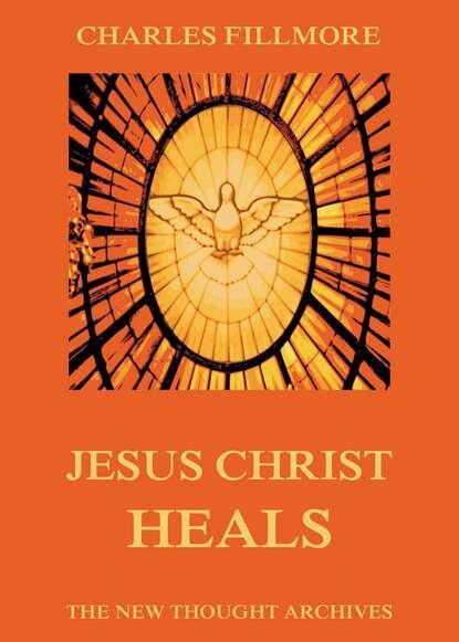 Charles Fillmore Jesus Christ Heals недорого
