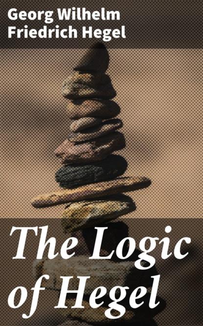 Фото - Georg Wilhelm Friedrich Hegel The Logic of Hegel georg wilhelm friedrich hegel enzyklopädie der philosophischen wissenschaften im grundrisse