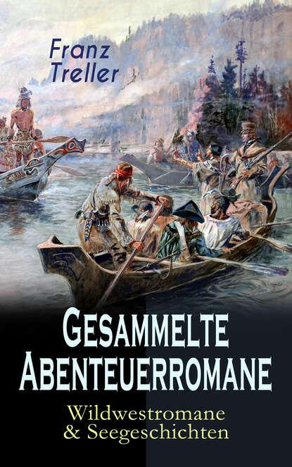Franz Treller Gesammelte Abenteuerromane: Wildwestromane & Seegeschichten franz treller die besten wildwestromane