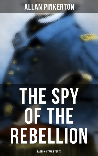 Pinkerton Allan The Spy of the Rebellion (Based on True Events)