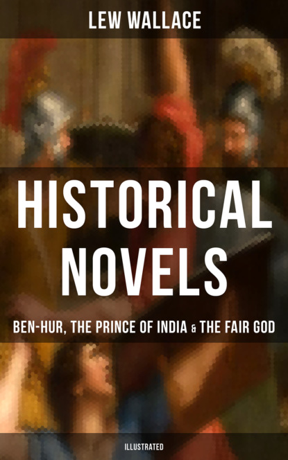 Lew Wallace Historical Novels of Lew Wallace: Ben-Hur, The Prince of India & The Fair God (Illustrated) wallace l ben hur a tale of the christ isbn 9781853262838