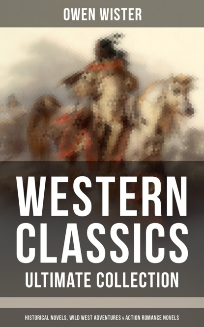 Owen Wister WESTERN CLASSICS - Ultimate Collection: Historical Novels, Wild West Adventures & Action Romance Novels owen wister the cowboy megapack ®
