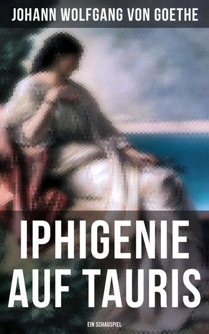 Johann Wolfgang von Goethe Iphigenie auf Tauris: Ein Schauspiel johann wolfgang von goethe iphigenie auf tauris ein schauspiel