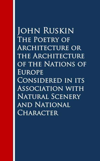 John Ruskin Ruskin The Poetry of Architecture or the Architecture ofural Scenery and National Character недорого
