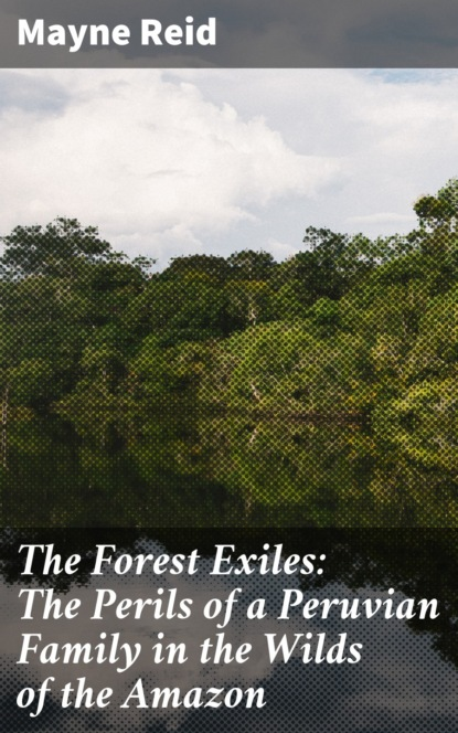The Forest Exiles: The Perils of a Peruvian Family in the Wilds of the Amazon