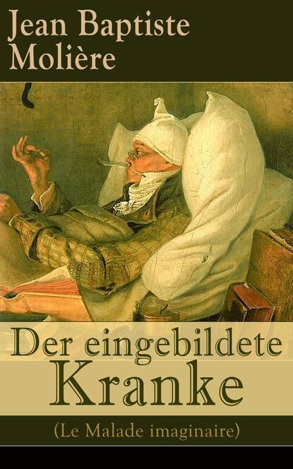 Мольер (Жан-Батист Поклен) Der eingebildete Kranke (Le Malade imaginaire) мольер жан батист поклен le malade imaginaire