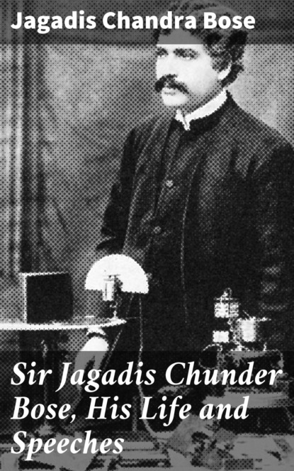 Sir Jagadis Chunder Bose, His Life and Speeches