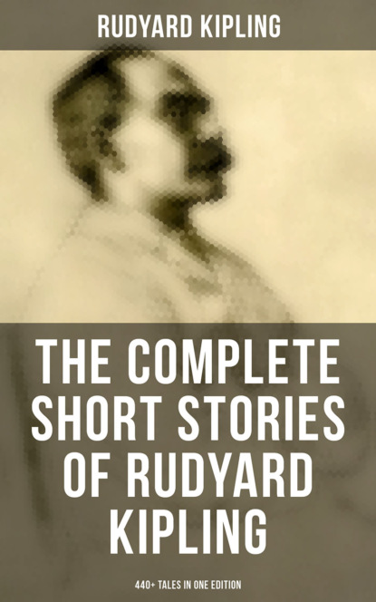 Редьярд Джозеф Киплинг THE COMPLETE SHORT STORIES OF RUDYARD KIPLING: 440+ Tales in One Edition редьярд джозеф киплинг the new army in training