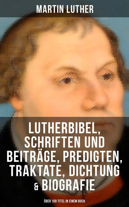 Martin Luther Martin Luther: Lutherbibel, Schriften und Beiträge, Predigten, Traktate, Dichtung & Biografie (Über 100 Titel in einem Buch ) martin luther fuller liebe sunde