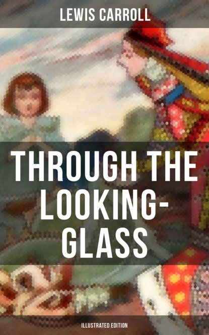 Фото - Lewis Carroll THROUGH THE LOOKING-GLASS (Illustrated Edition) carroll lewis alice's adventures in wonderland and through the looking glass