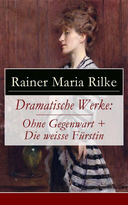 Rainer Maria Rilke Dramatische Werke: Ohne Gegenwart + Die weisse Fürstin rainer maria rilke rilke gesammelte werke