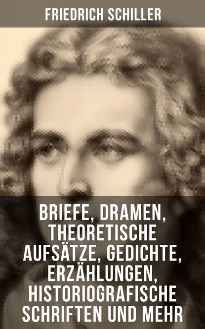 Friedrich Schiller: Briefe, Dramen, Theoretische Aufs?tze, Gedichte, Erz?hlungen, Historiografische Schriften und mehr