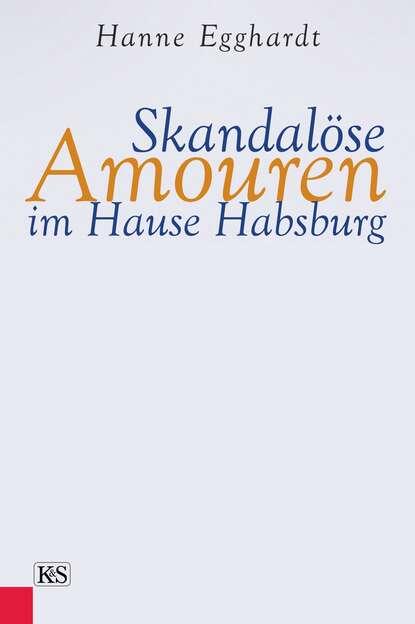 Hanne Egghardt Skandalöse Amouren im Hause Habsburg hanne egghardt skandalöse amouren im hause habsburg