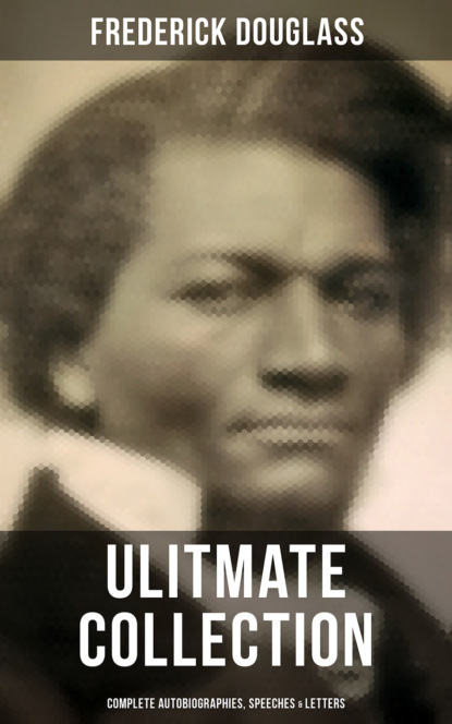 Frederick Douglass FREDERICK DOUGLASS Ulitmate Collection: Complete Autobiographies, Speeches & Letters frederick william faber spiritual conferences