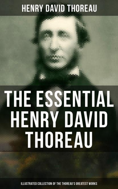 Генри Дэвид Торо The Essential Henry David Thoreau (Illustrated Collection of the Thoreau's Greatest Works) генри дэвид торо the essential henry david thoreau illustrated collection of the thoreau s greatest works