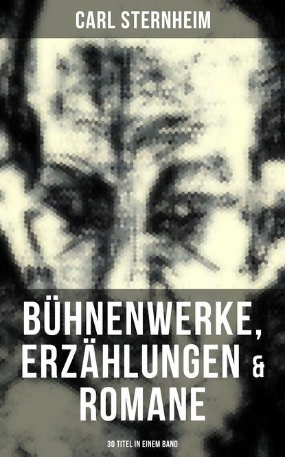 Sternheim Carl Carl Sternheim: Bühnenwerke, Erzählungen & Romane (30 Titel in einem Band)
