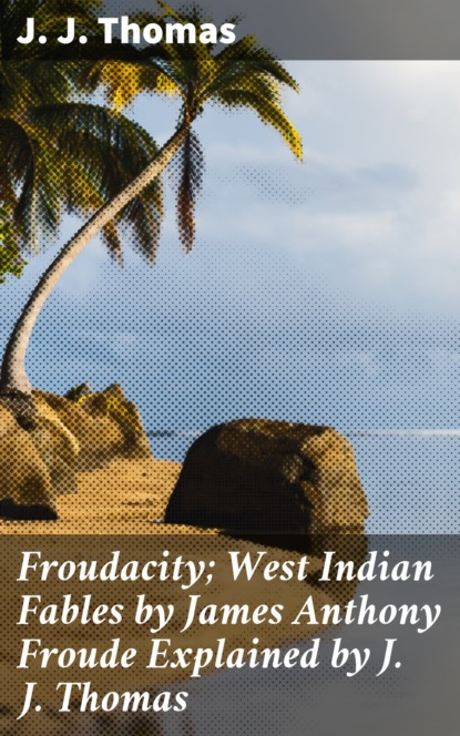 J. J. Thomas Froudacity; West Indian Fables by James Anthony Froude Explained by J. J. Thomas neal j anthony cross narratives