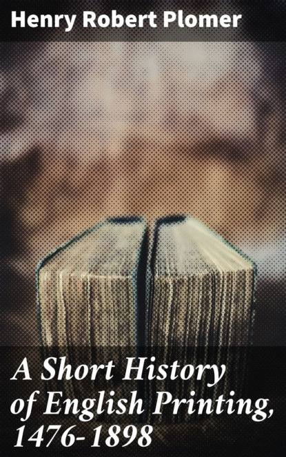 Henry Robert Plomer A Short History of English Printing, 1476-1898 недорого