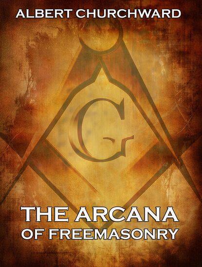 Albert Churchward The Arcana Of Freemasonry fox thomas lewis freemasonry an account of the early history of freemasonry in england