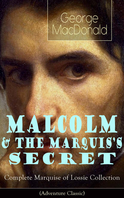 George MacDonald MALCOLM & THE MARQUIS'S SECRET: Complete Marquise of Lossie Collection (Adventure Classic) george macdonald the complete works of george macdonald illustrated edition