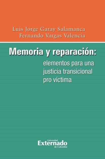 Luis Jorge Garay Salamanca Memoria y reparación: elementos para una justicia transicional pro víctima kai ambos justicia transicional y derecho penal internacional