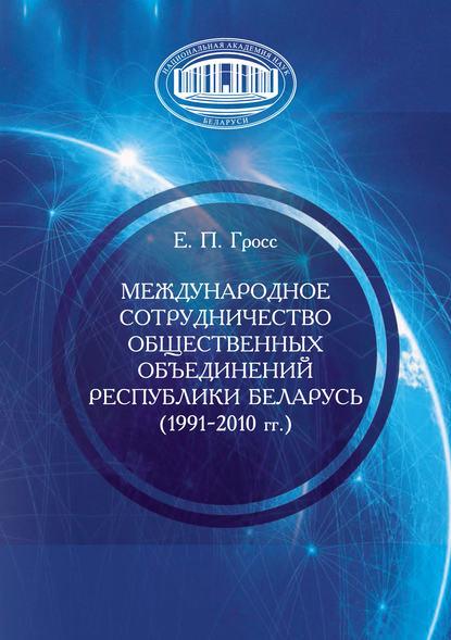 Елена Гросс Международное сотрудничество общественных объединений Республики Беларусь (1991–2010 гг.)