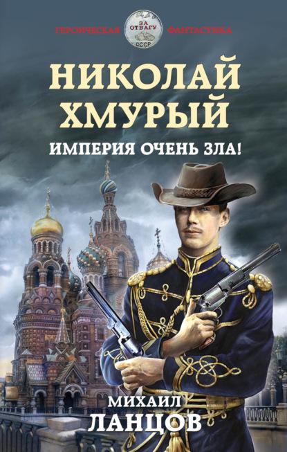 Михаил Ланцов Николай Хмурый. Империя очень зла!