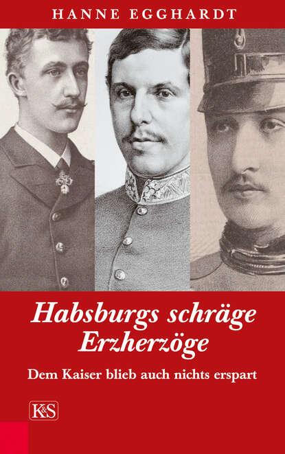 Hanne Egghardt Habsburgs schräge Erzherzöge hanne egghardt skandalöse amouren im hause habsburg