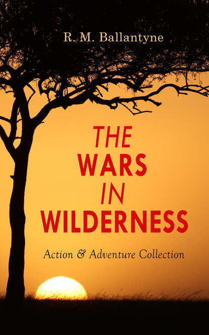 R. M. Ballantyne THE WARS IN WILDERNESS - Action & Adventure Collection r m ballantyne the wars in wilderness action