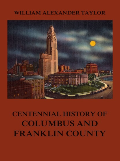 Фото - William Alexander Taylor Centennial History of Columbus and Franklin County edward william tullidge the history of salt lake city and its founders volume 2
