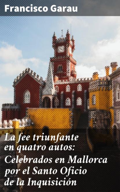 Garau Francisco La fee triunfante en quatro autos: Celebrados en Mallorca por el Santo Oficio de la Inquisición palma de mallorca