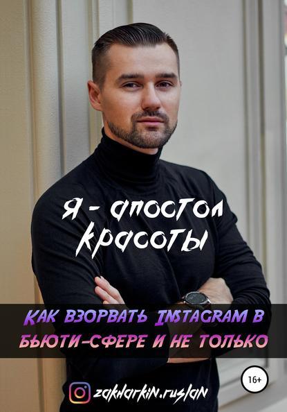 Руслан Игоревич Захаркин Я – Апостол красоты! Как взорвать Instagram в бьюти-сфере и не только