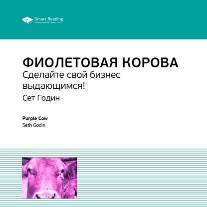 Фото - Smart Reading Ключевые идеи книги: Фиолетовая корова. Сделайте свой бизнес выдающимся! Сет Годин годин с фиолетовая корова сделайте свой бизнес выдающимся